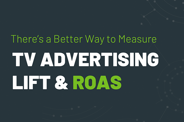 There's a Better Way to Measure TV Advertising Lift & ROAS